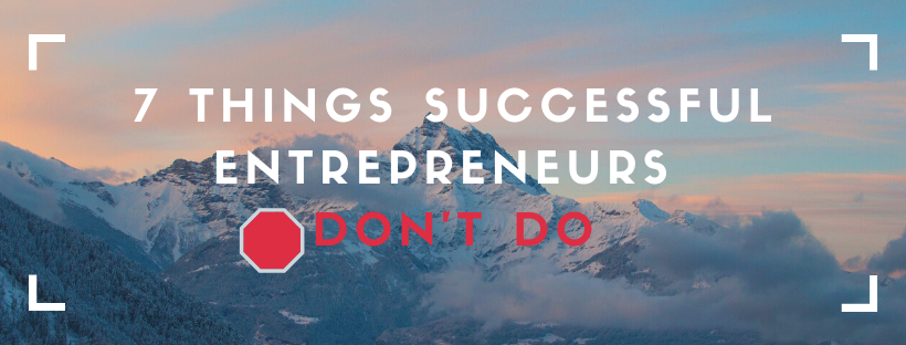 7 Things Successful Entrepreneurs Don't Do