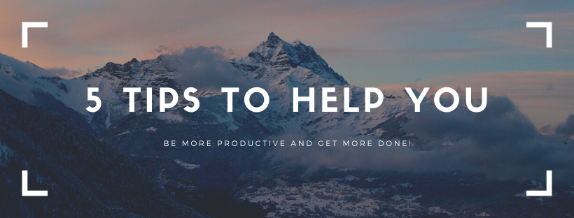 5 Tips to Help You Be More Productive and Get More Done!
