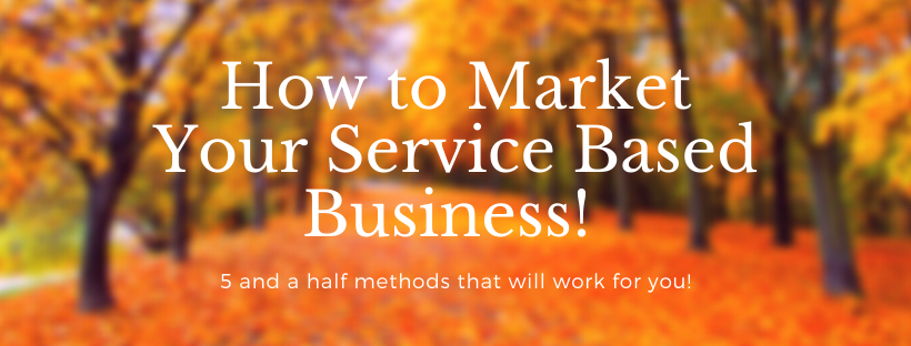 5 1/2 Ways You Can Market and Grow Your Service Based Business!