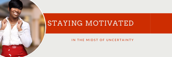 How to Stay Motivated in the Midst of Uncertainty