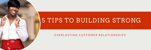 5 Tips to Building Strong Everlasting Customer Relationships