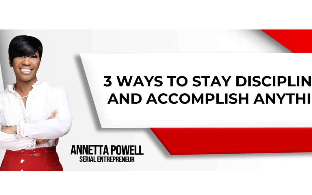 3 Ways to Stay Disciplined and Accomplish Anything